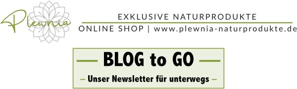 BLOG to GO - Unser Newsletter für unterwegs. 2020 Copyright © Plewnia Naturprodukte